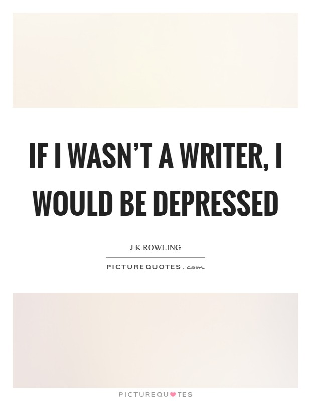 If I wasn't a writer, I would be depressed Picture Quote #1