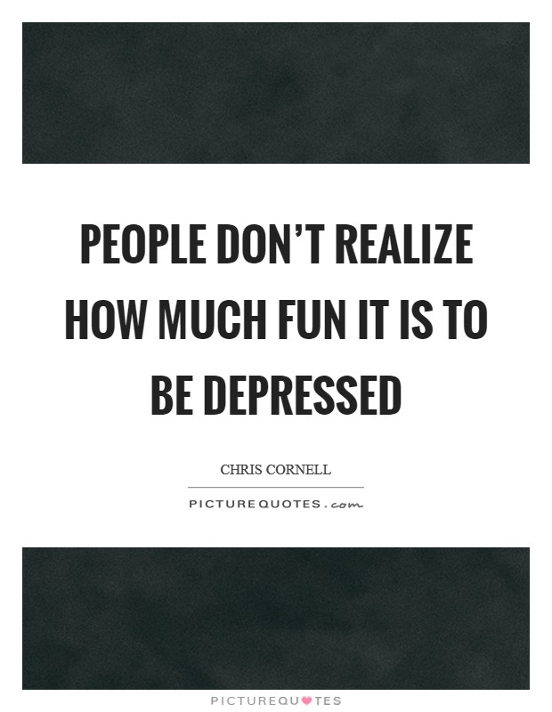 People don't realize how much fun it is to be depressed Picture Quote #1