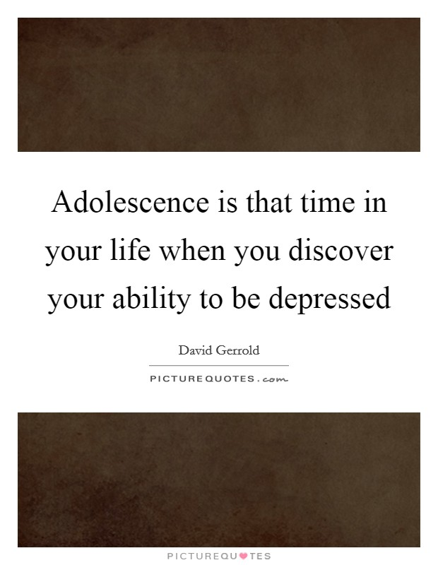 Adolescence is that time in your life when you discover your ability to be depressed Picture Quote #1
