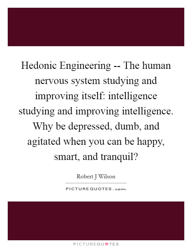 Hedonic Engineering -- The human nervous system studying and improving itself: intelligence studying and improving intelligence. Why be depressed, dumb, and agitated when you can be happy, smart, and tranquil? Picture Quote #1