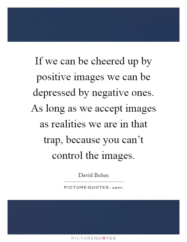 If we can be cheered up by positive images we can be depressed by negative ones. As long as we accept images as realities we are in that trap, because you can't control the images Picture Quote #1