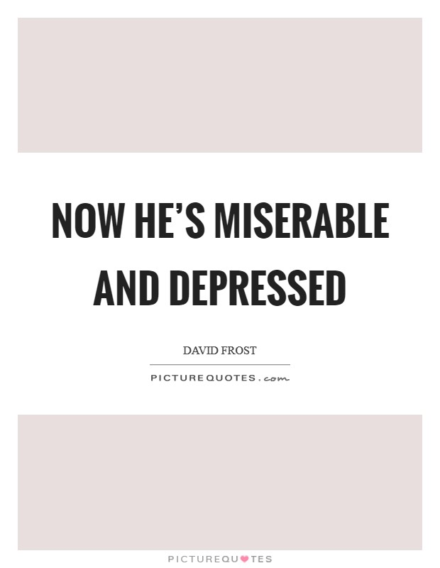 Now he's miserable and depressed Picture Quote #1