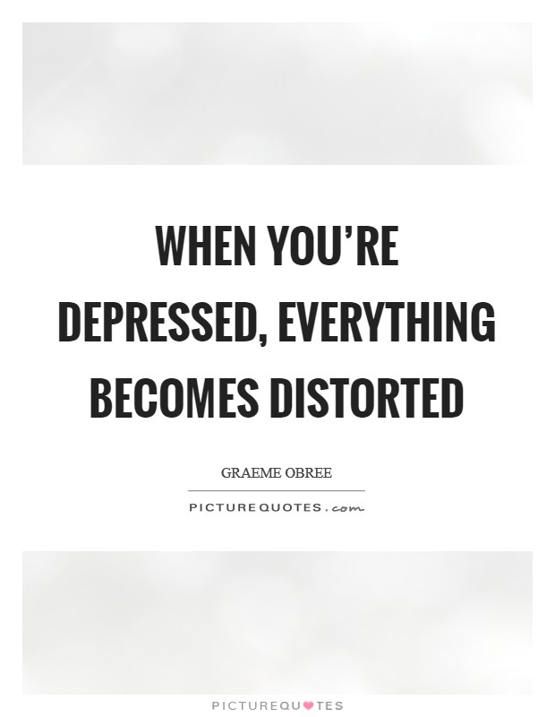 When you're depressed, everything becomes distorted Picture Quote #1