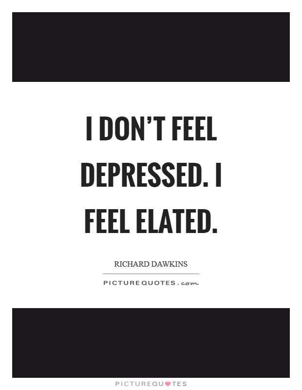 I don't feel depressed. I feel elated Picture Quote #1