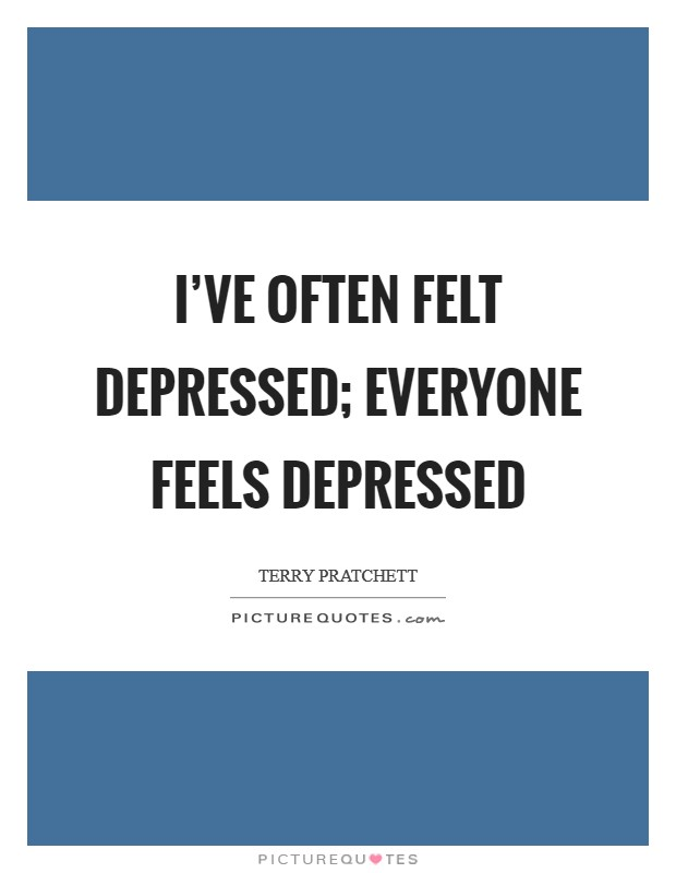 I've often felt depressed; everyone feels depressed Picture Quote #1