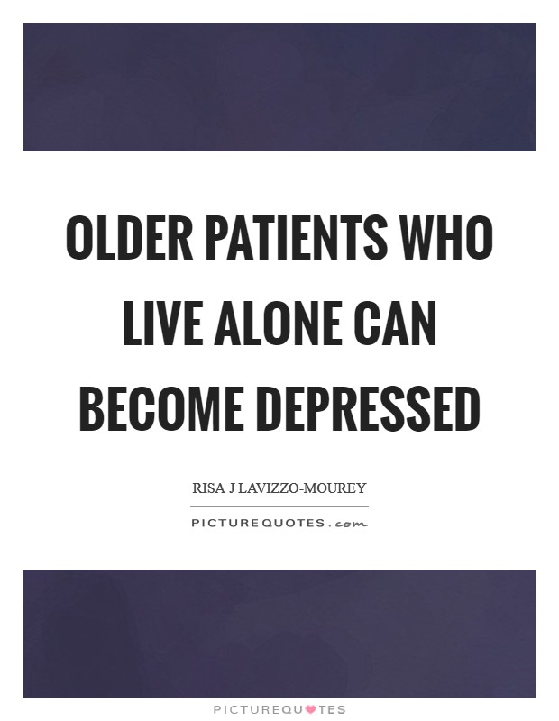 Older patients who live alone can become depressed Picture Quote #1