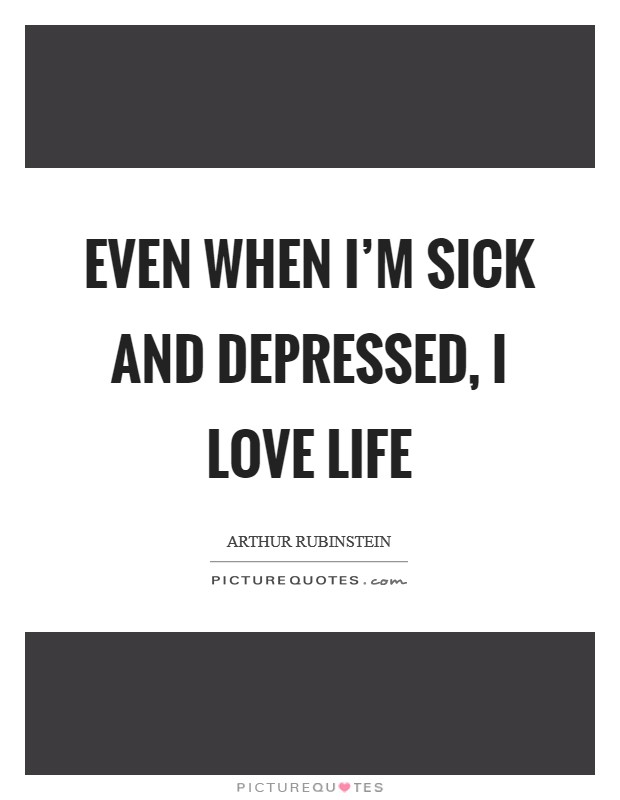 Even when I'm sick and depressed, I love life Picture Quote #1
