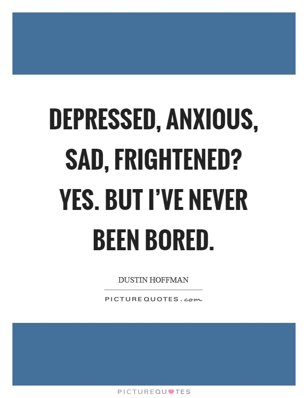 Depressed, anxious, sad, frightened? Yes. But I've never been bored Picture Quote #1