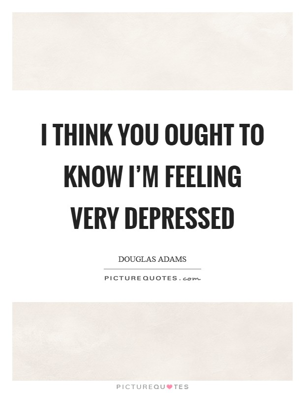 I think you ought to know I'm feeling very depressed Picture Quote #1