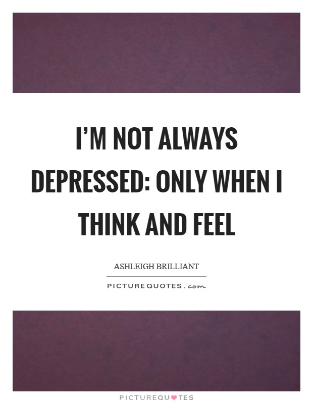 I'm not always depressed: only when I think and feel Picture Quote #1