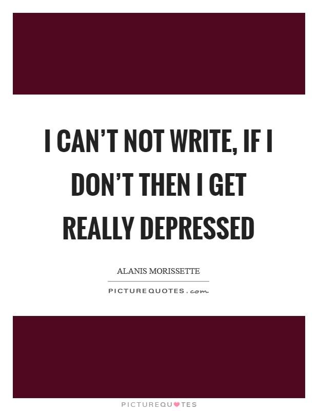 I can't not write, if I don't then I get really depressed Picture Quote #1