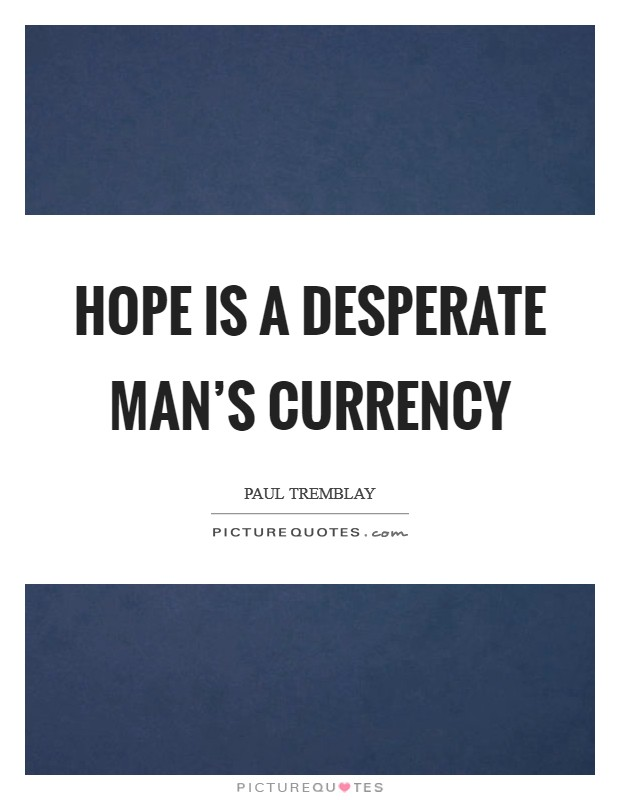 Hope is a desperate man's currency Picture Quote #1