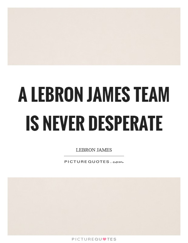 A LeBron James team is never desperate Picture Quote #1