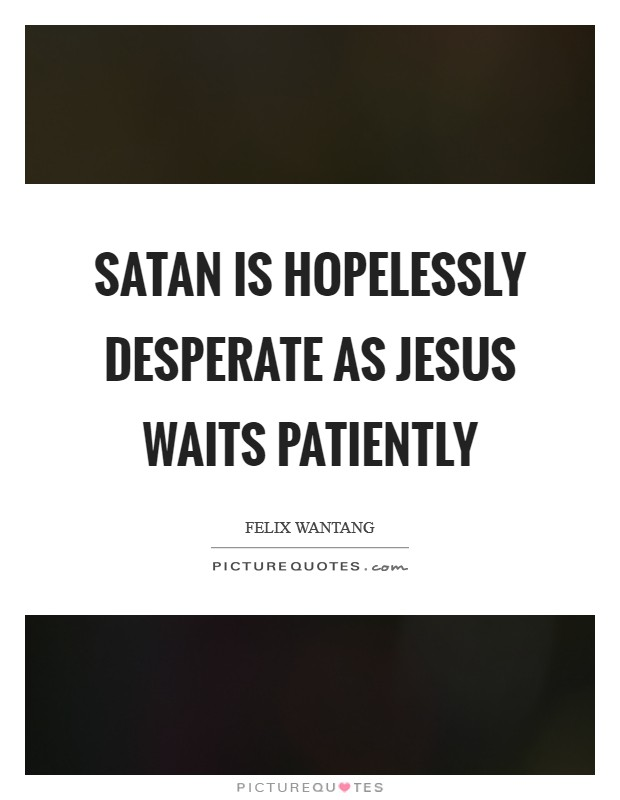 Satan is hopelessly desperate as Jesus waits patiently Picture Quote #1