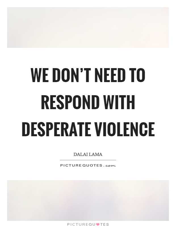 We don't need to respond with desperate violence Picture Quote #1