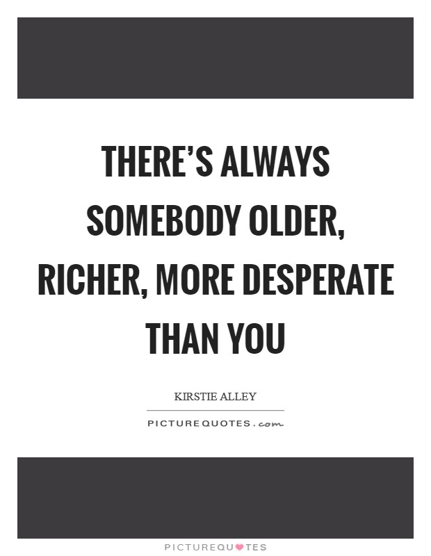 There's always somebody older, richer, more desperate than you Picture Quote #1