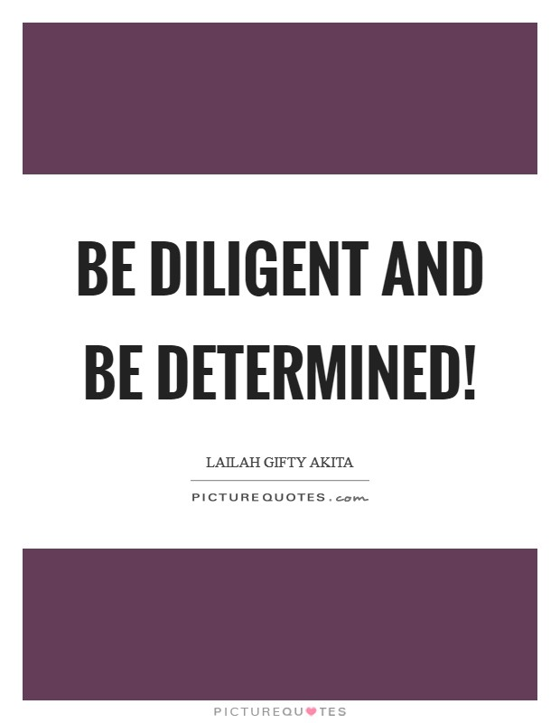 Be diligent and be determined! Picture Quote #1