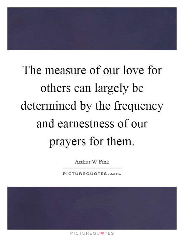The measure of our love for others can largely be determined by the frequency and earnestness of our prayers for them. Picture Quote #1