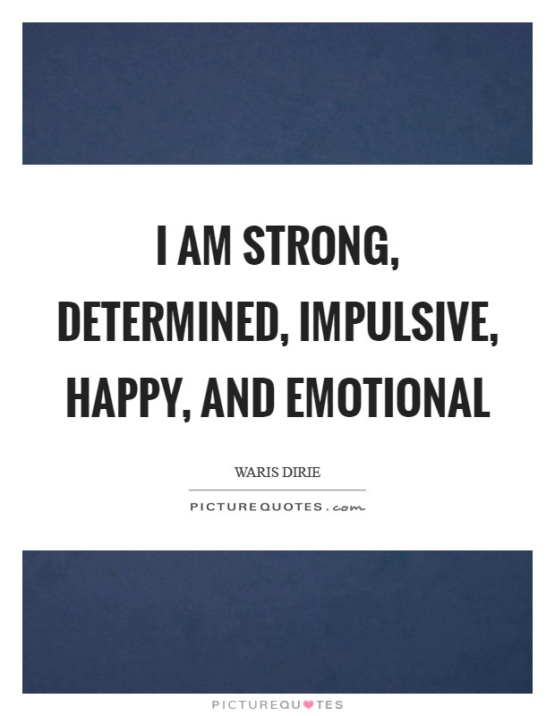 I am strong, determined, impulsive, happy, and emotional Picture Quote #1