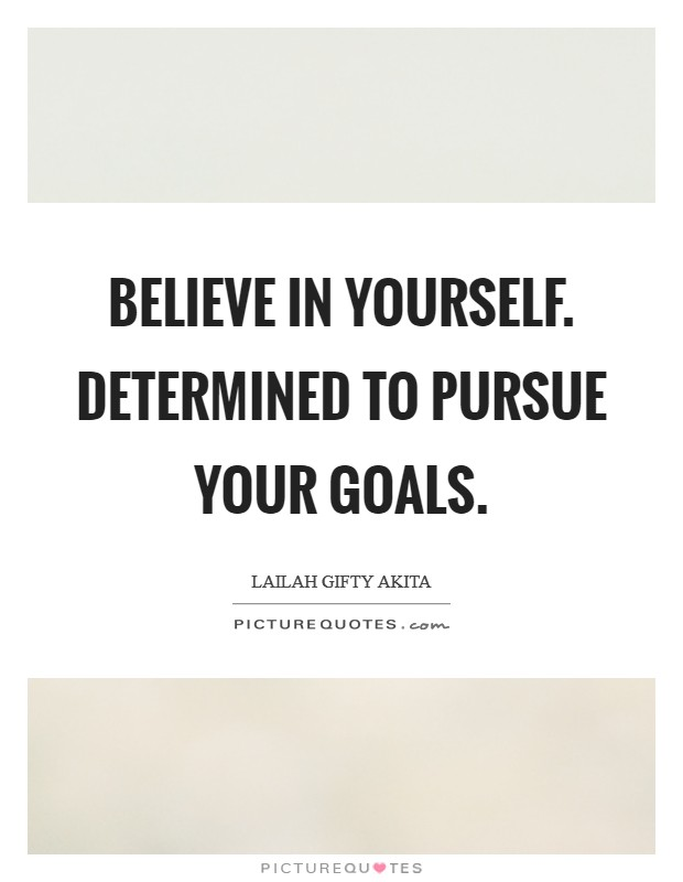Believe in yourself. Determined to pursue your goals Picture Quote #1