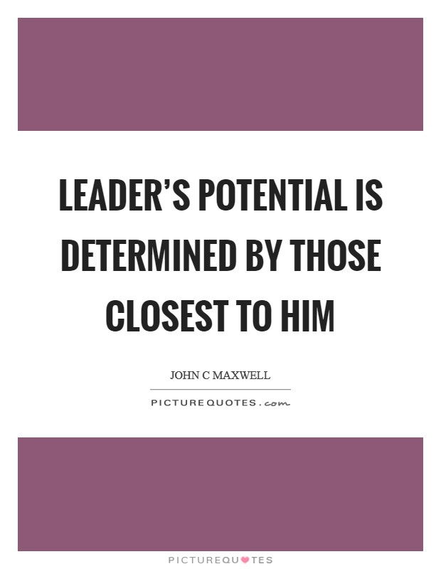 Leader's potential is determined by those closest to him Picture Quote #1