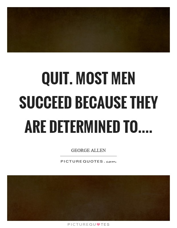 Quit. Most men succeed because they are determined to Picture Quote #1