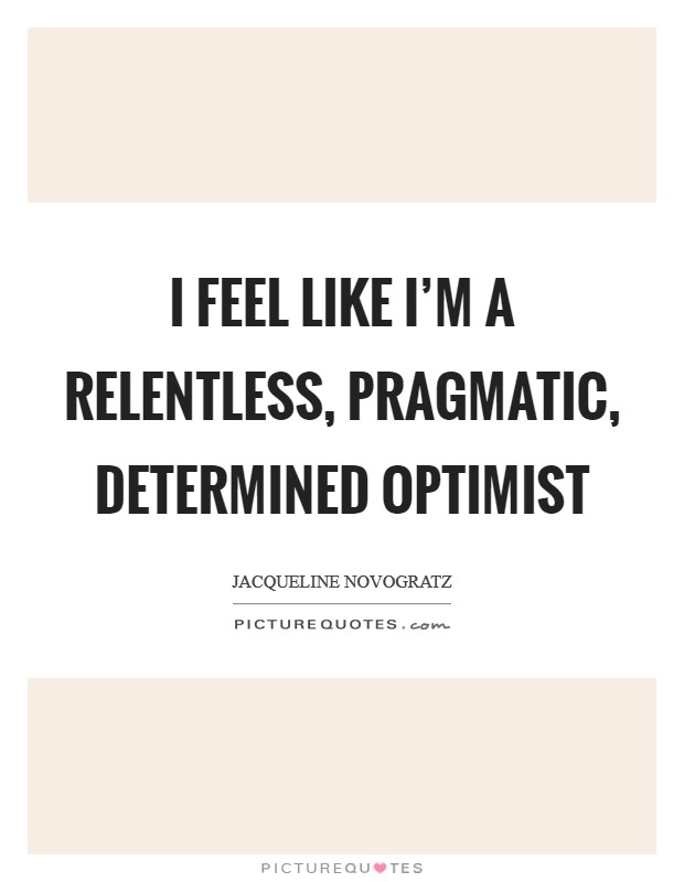 I feel like I'm a relentless, pragmatic, determined optimist Picture Quote #1