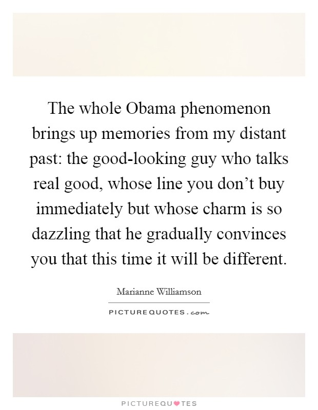 The whole Obama phenomenon brings up memories from my distant past: the good-looking guy who talks real good, whose line you don't buy immediately but whose charm is so dazzling that he gradually convinces you that this time it will be different Picture Quote #1