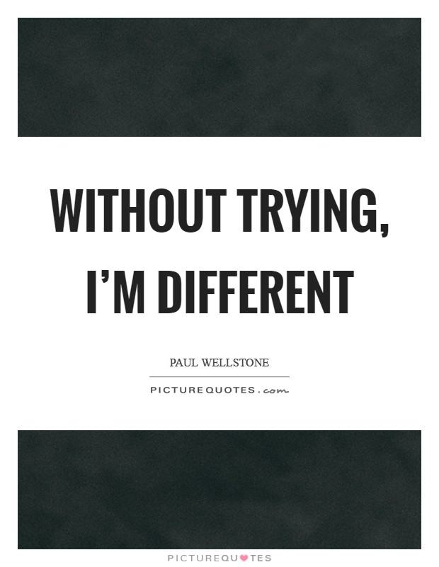 Without trying, I'm different Picture Quote #1