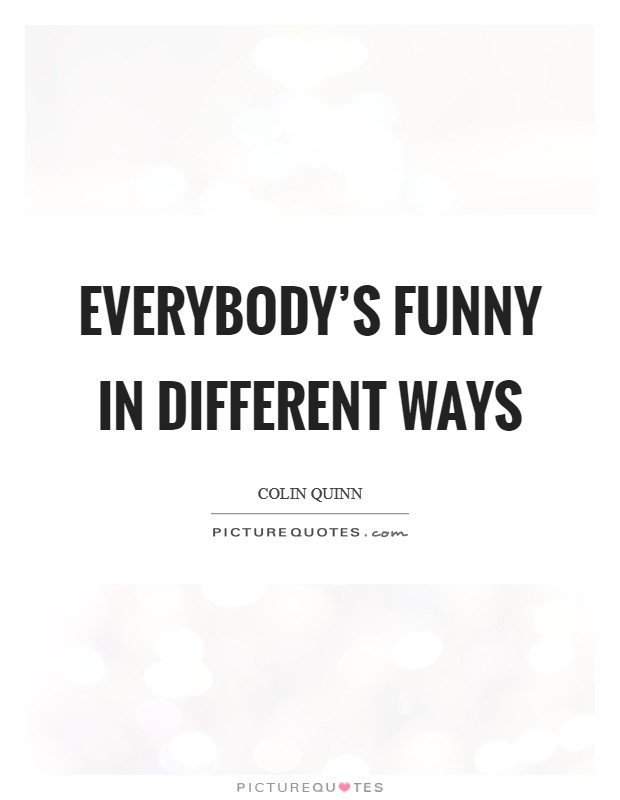 Everybody's funny in different ways Picture Quote #1