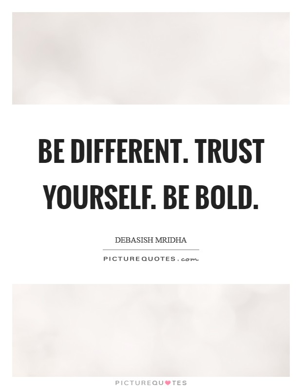 Be different. Trust yourself. Be bold Picture Quote #1