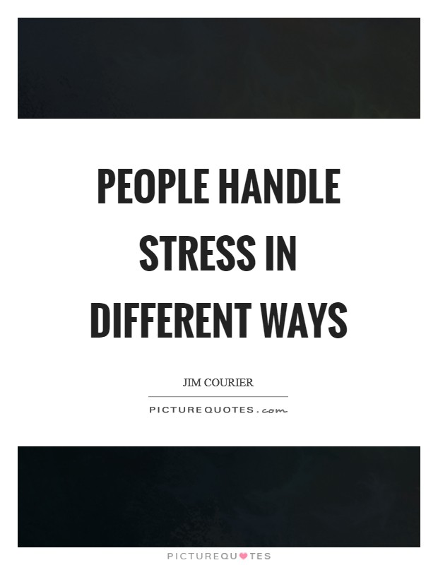 People handle stress in different ways Picture Quote #1