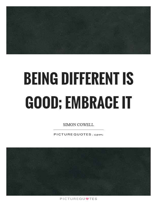 Being different is good; embrace it Picture Quote #1