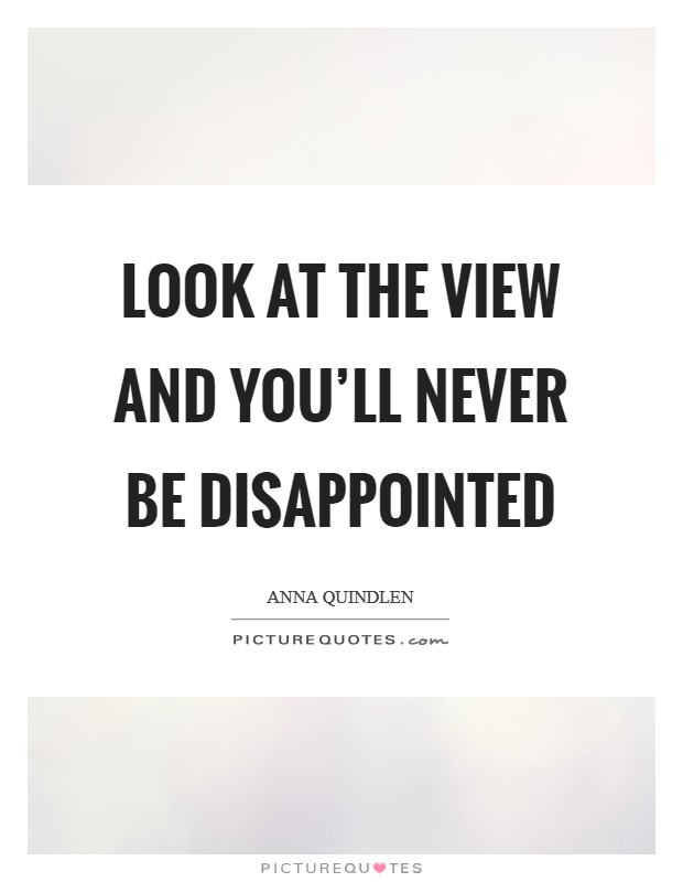 Look at the view and you'll never be disappointed Picture Quote #1