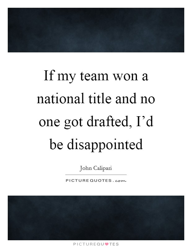 If my team won a national title and no one got drafted, I'd be disappointed Picture Quote #1