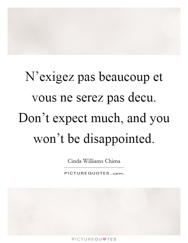 N'exigez pas beaucoup et vous ne serez pas decu. Don't expect much, and you won't be disappointed Picture Quote #1