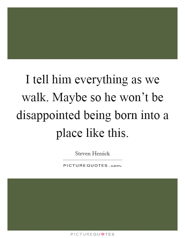 I tell him everything as we walk. Maybe so he won't be disappointed being born into a place like this Picture Quote #1