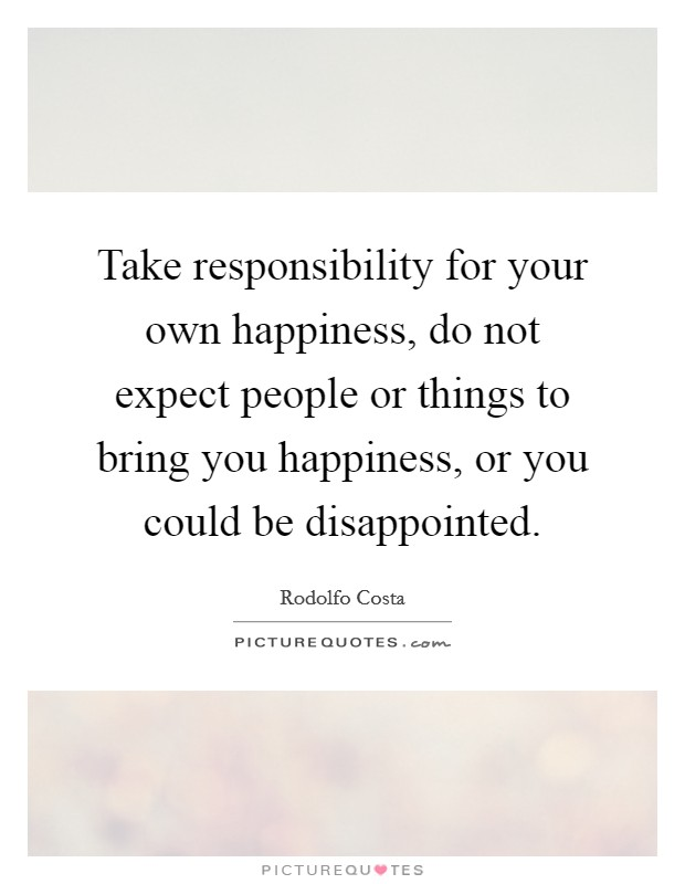 Take responsibility for your own happiness, do not expect people or things to bring you happiness, or you could be disappointed Picture Quote #1