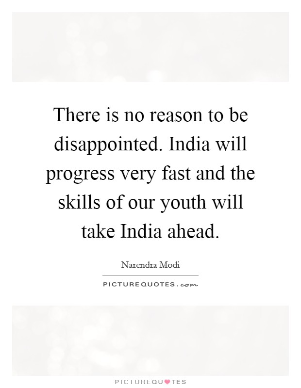 There is no reason to be disappointed. India will progress very fast and the skills of our youth will take India ahead Picture Quote #1