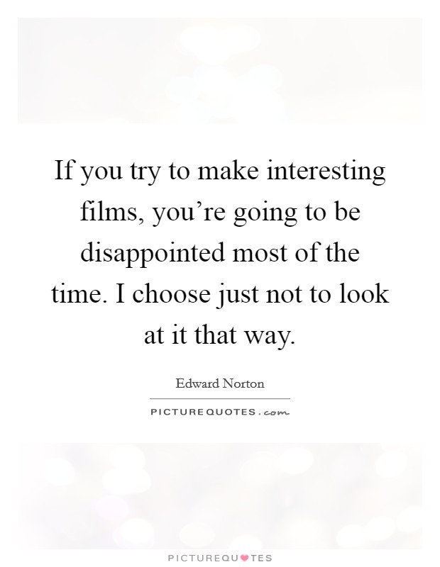 If you try to make interesting films, you're going to be disappointed most of the time. I choose just not to look at it that way. Picture Quote #1