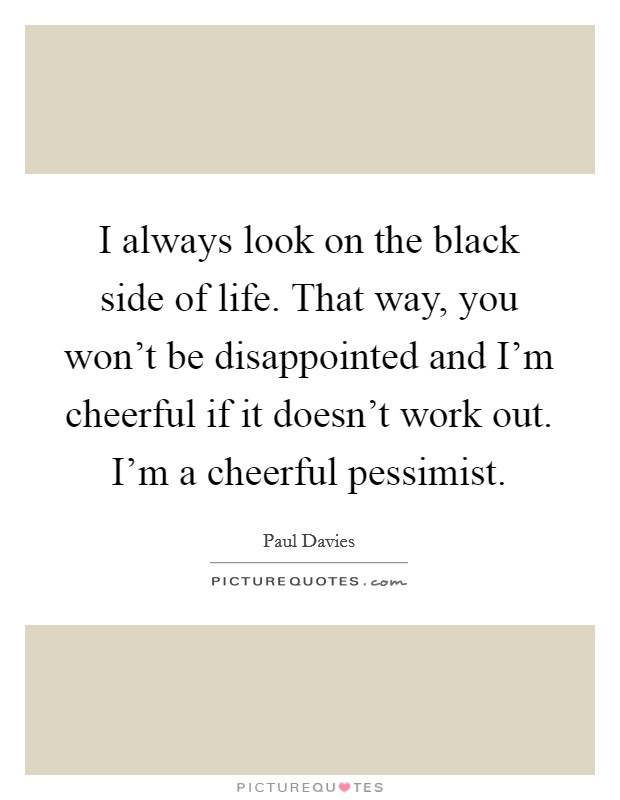 I always look on the black side of life. That way, you won't be disappointed and I'm cheerful if it doesn't work out. I'm a cheerful pessimist Picture Quote #1