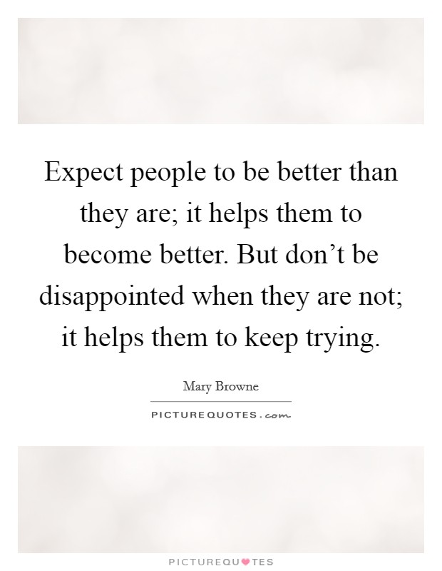 Expect people to be better than they are; it helps them to become better. But don't be disappointed when they are not; it helps them to keep trying Picture Quote #1