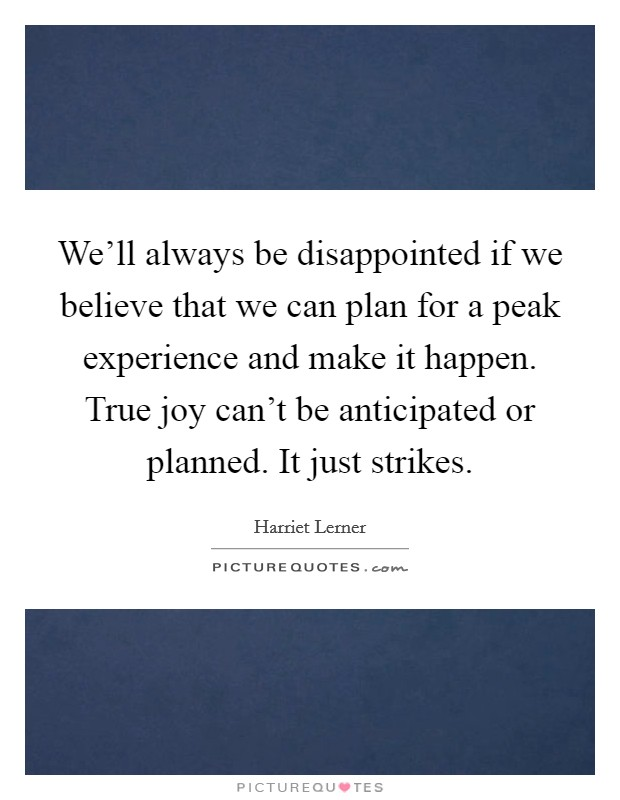 We'll always be disappointed if we believe that we can plan for a peak experience and make it happen. True joy can't be anticipated or planned. It just strikes. Picture Quote #1