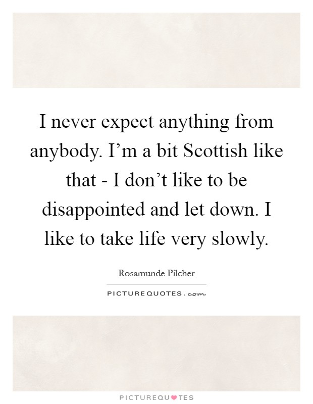 I never expect anything from anybody. I'm a bit Scottish like that - I don't like to be disappointed and let down. I like to take life very slowly Picture Quote #1