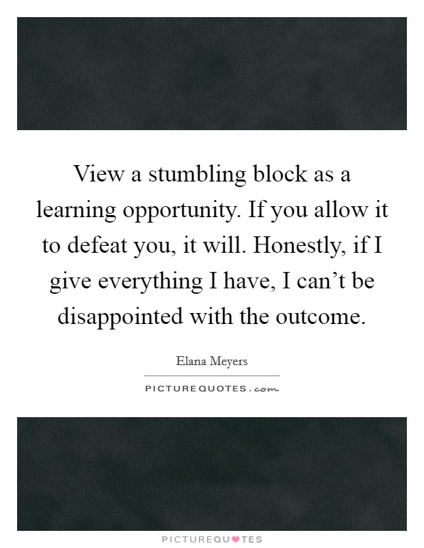 View a stumbling block as a learning opportunity. If you allow it to defeat you, it will. Honestly, if I give everything I have, I can't be disappointed with the outcome Picture Quote #1