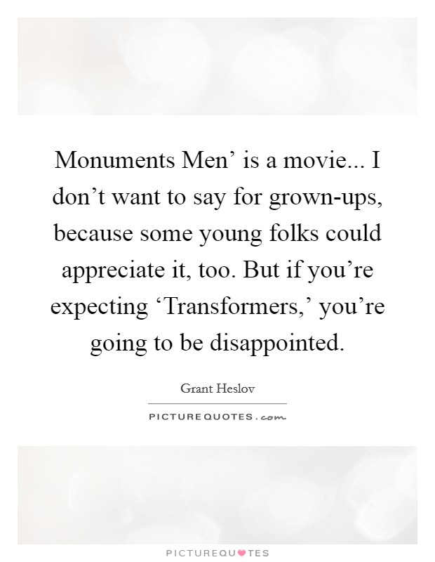Monuments Men' is a movie... I don't want to say for grown-ups, because some young folks could appreciate it, too. But if you're expecting 'Transformers,' you're going to be disappointed Picture Quote #1