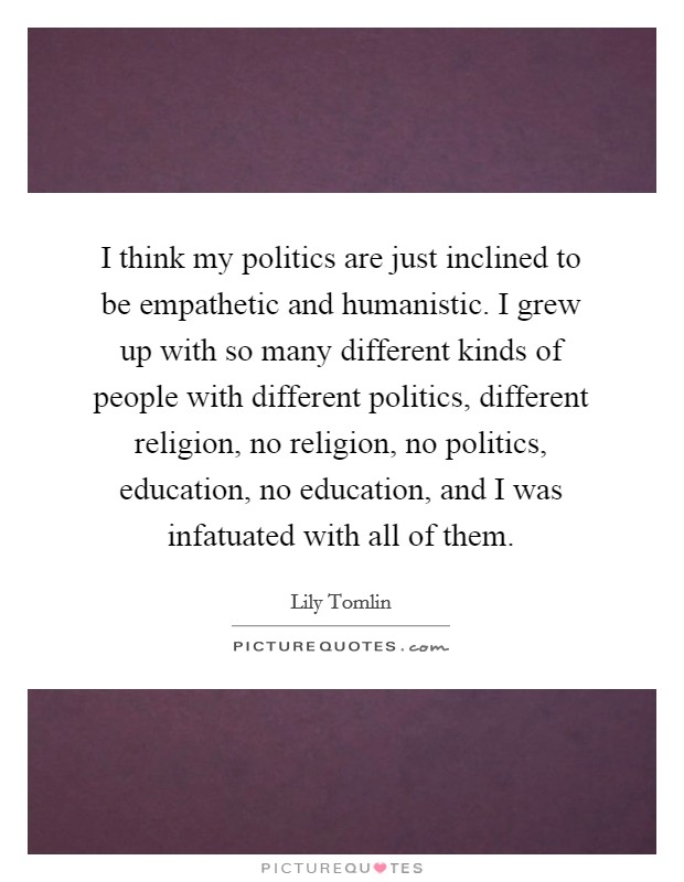 I think my politics are just inclined to be empathetic and humanistic. I grew up with so many different kinds of people with different politics, different religion, no religion, no politics, education, no education, and I was infatuated with all of them Picture Quote #1