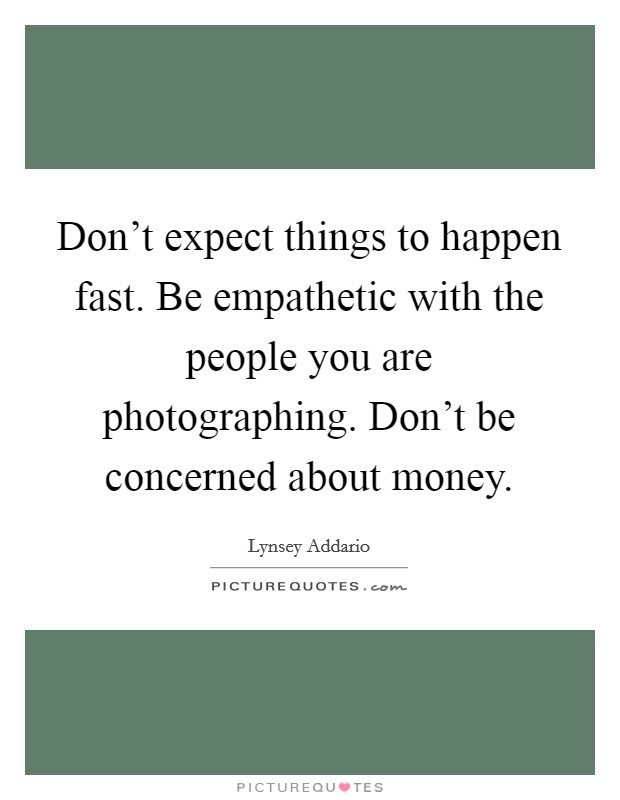 Don't expect things to happen fast. Be empathetic with the people you are photographing. Don't be concerned about money Picture Quote #1