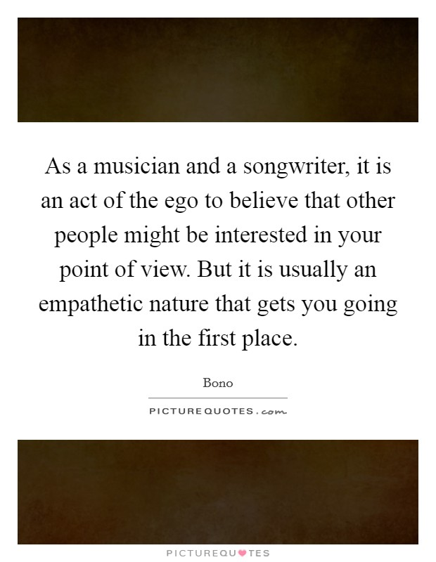 As a musician and a songwriter, it is an act of the ego to believe that other people might be interested in your point of view. But it is usually an empathetic nature that gets you going in the first place Picture Quote #1