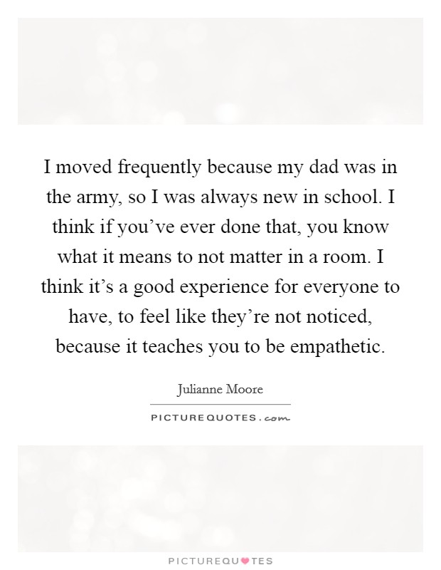 I moved frequently because my dad was in the army, so I was always new in school. I think if you've ever done that, you know what it means to not matter in a room. I think it's a good experience for everyone to have, to feel like they're not noticed, because it teaches you to be empathetic Picture Quote #1